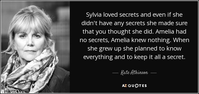 Sylvia loved secrets and even if she didn't have any secrets she made sure that you thought she did. Amelia had no secrets, Amelia knew nothing. When she grew up she planned to know everything and to keep it all a secret. - Kate Atkinson