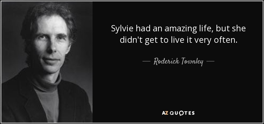 Sylvie had an amazing life, but she didn't get to live it very often. - Roderick Townley