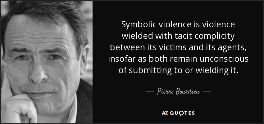 Symbolic violence is violence wielded with tacit complicity between its victims and its agents, insofar as both remain unconscious of submitting to or wielding it. - Pierre Bourdieu