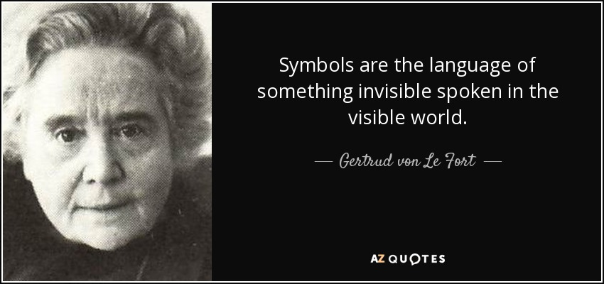 Symbols are the language of something invisible spoken in the visible world. - Gertrud von Le Fort