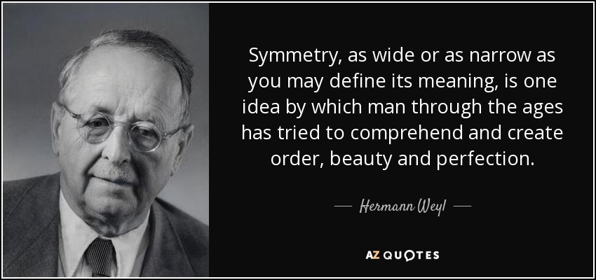 Symmetry, as wide or as narrow as you may define its meaning, is one idea by which man through the ages has tried to comprehend and create order, beauty and perfection. - Hermann Weyl