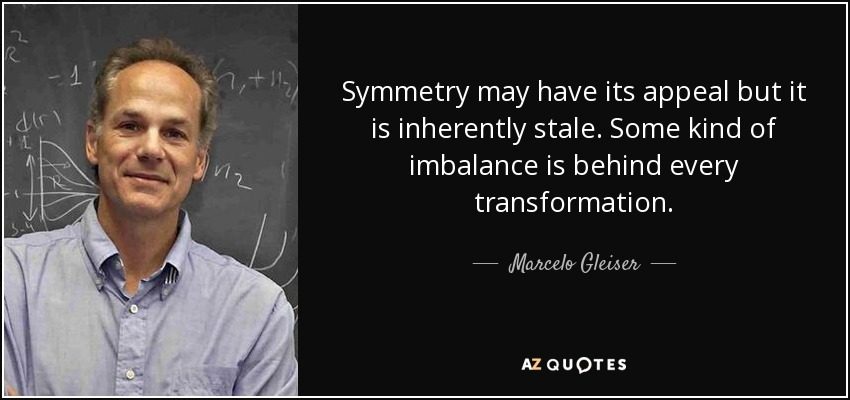 Symmetry may have its appeal but it is inherently stale. Some kind of imbalance is behind every transformation. - Marcelo Gleiser