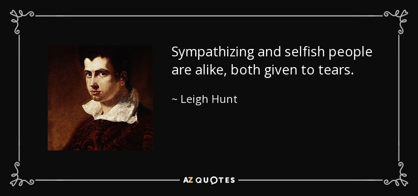 Sympathizing and selfish people are alike, both given to tears. - Leigh Hunt