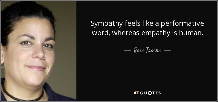 Sympathy feels like a performative word, whereas empathy is human. - Rose Troche
