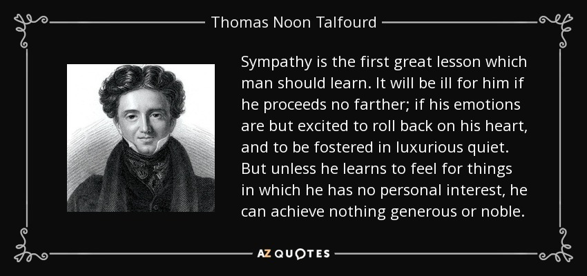 Sympathy is the first great lesson which man should learn. It will be ill for him if he proceeds no farther; if his emotions are but excited to roll back on his heart, and to be fostered in luxurious quiet. But unless he learns to feel for things in which he has no personal interest, he can achieve nothing generous or noble. - Thomas Noon Talfourd