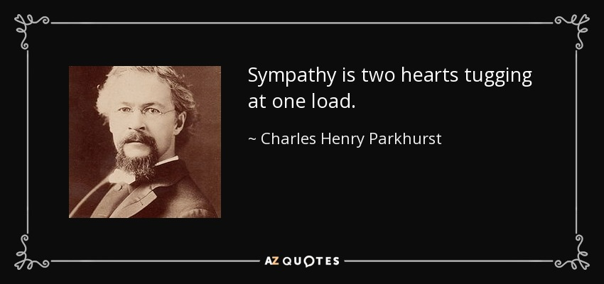 Sympathy is two hearts tugging at one load. - Charles Henry Parkhurst