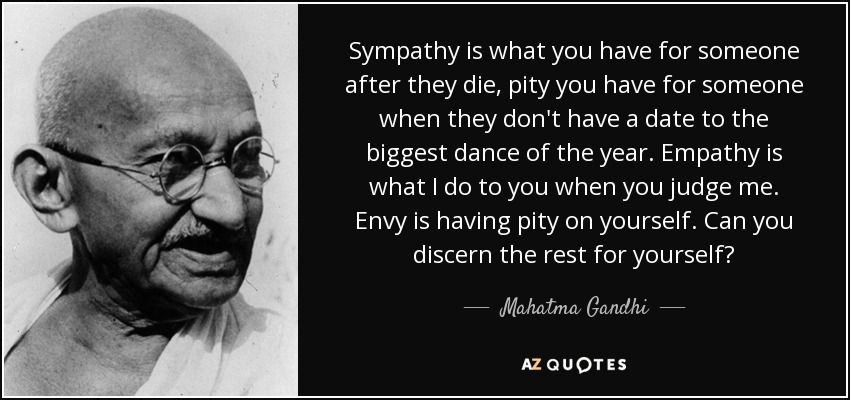 Sympathy is what you have for someone after they die, pity you have for someone when they don't have a date to the biggest dance of the year. Empathy is what I do to you when you judge me. Envy is having pity on yourself. Can you discern the rest for yourself? - Mahatma Gandhi