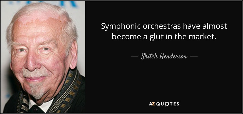 Symphonic orchestras have almost become a glut in the market. - Skitch Henderson