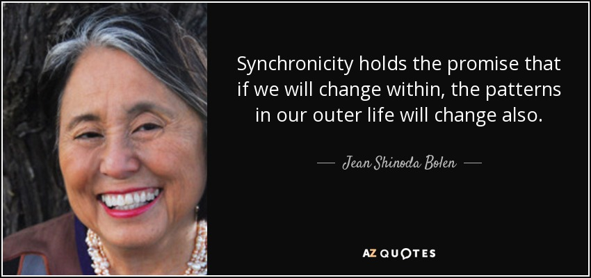 Synchronicity holds the promise that if we will change within, the patterns in our outer life will change also. - Jean Shinoda Bolen