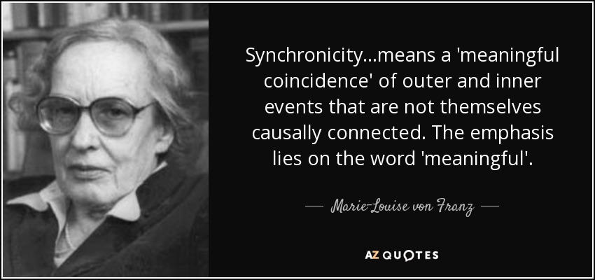 Synchronicity...means a 'meaningful coincidence' of outer and inner events that are not themselves causally connected. The emphasis lies on the word 'meaningful'. - Marie-Louise von Franz