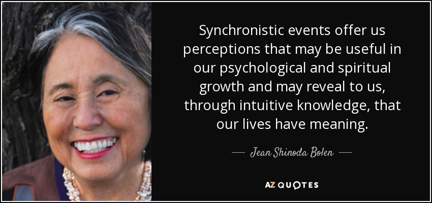 Synchronistic events offer us perceptions that may be useful in our psychological and spiritual growth and may reveal to us, through intuitive knowledge, that our lives have meaning. - Jean Shinoda Bolen