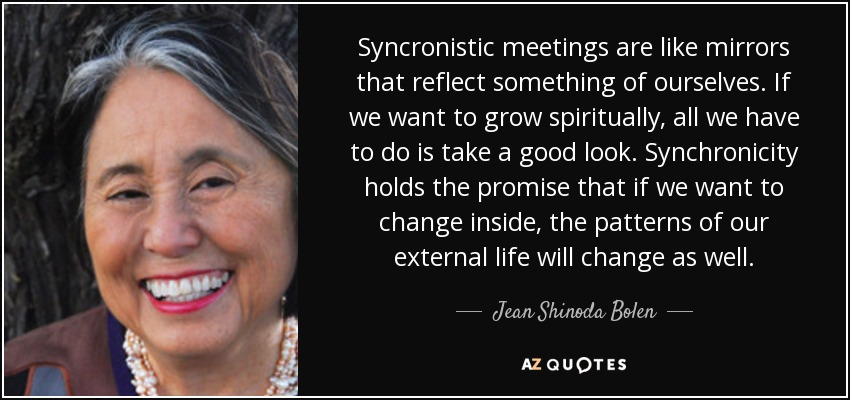 Syncronistic meetings are like mirrors that reflect something of ourselves. If we want to grow spiritually, all we have to do is take a good look. Synchronicity holds the promise that if we want to change inside, the patterns of our external life will change as well. - Jean Shinoda Bolen