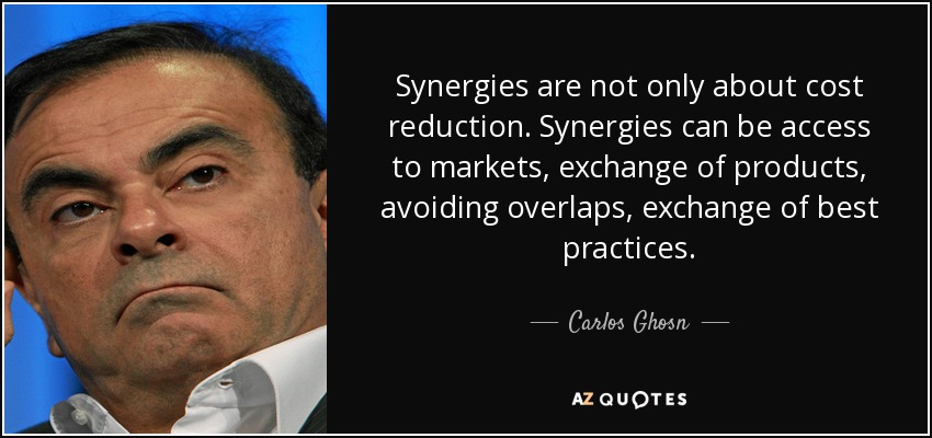 Synergies are not only about cost reduction. Synergies can be access to markets, exchange of products, avoiding overlaps, exchange of best practices. - Carlos Ghosn