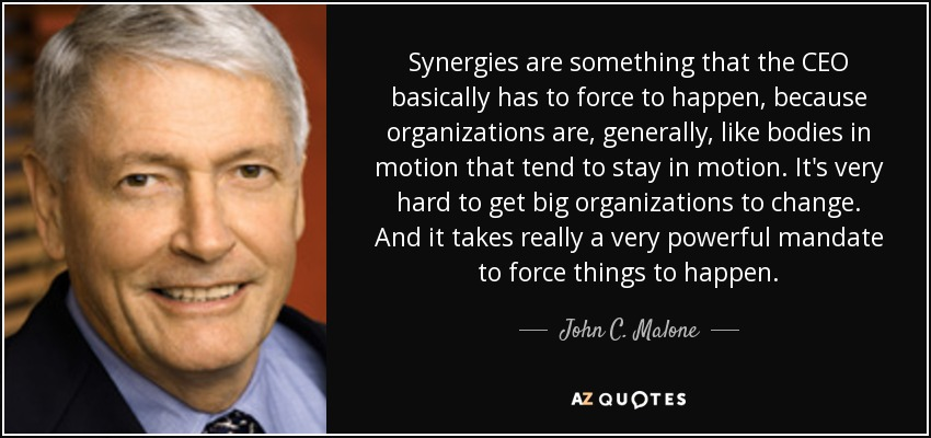 Synergies are something that the CEO basically has to force to happen, because organizations are, generally, like bodies in motion that tend to stay in motion. It's very hard to get big organizations to change. And it takes really a very powerful mandate to force things to happen. - John C. Malone