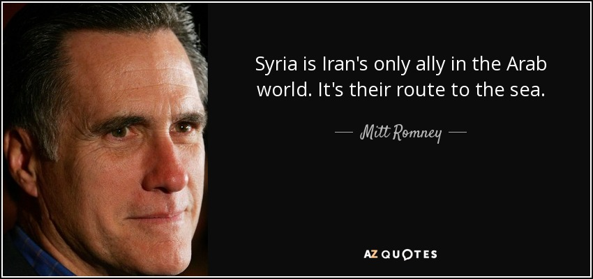 Syria is Iran's only ally in the Arab world. It's their route to the sea. - Mitt Romney