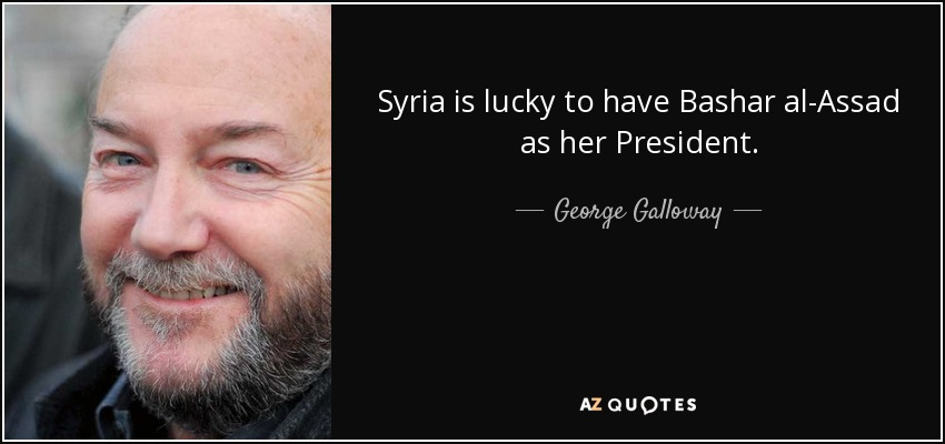 Syria is lucky to have Bashar al-Assad as her President. - George Galloway