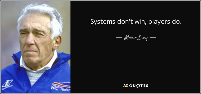 Systems don't win, players do. - Marv Levy