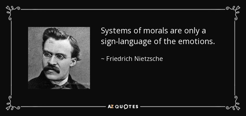 Systems of morals are only a sign-language of the emotions. - Friedrich Nietzsche