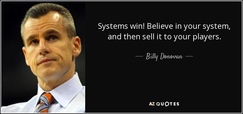 Systems win! Believe in your system, and then sell it to your players. - Billy Donovan