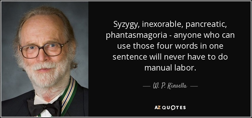 Syzygy, inexorable, pancreatic, phantasmagoria - anyone who can use those four words in one sentence will never have to do manual labor. - W. P. Kinsella