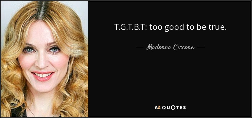 T.G.T.B.T: too good to be true. - Madonna Ciccone