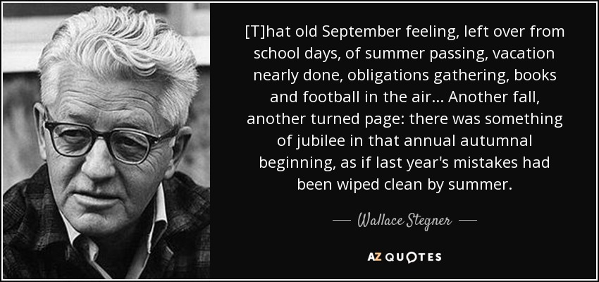 [T]hat old September feeling, left over from school days, of summer passing, vacation nearly done, obligations gathering, books and football in the air ... Another fall, another turned page: there was something of jubilee in that annual autumnal beginning, as if last year's mistakes had been wiped clean by summer. - Wallace Stegner