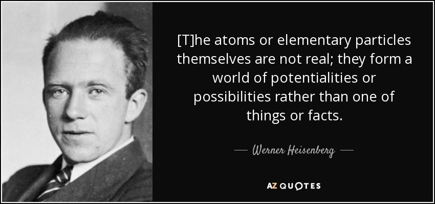 [T]he atoms or elementary particles themselves are not real; they form a world of potentialities or possibilities rather than one of things or facts. - Werner Heisenberg