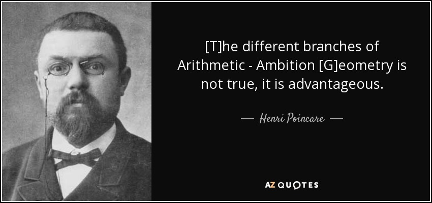 [T]he different branches of Arithmetic - Ambition [G]eometry is not true, it is advantageous. - Henri Poincare