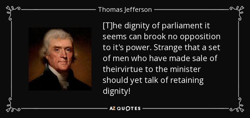 [T]he dignity of parliament it seems can brook no opposition to it's power. Strange that a set of men who have made sale of theirvirtue to the minister should yet talk of retaining dignity! - Thomas Jefferson