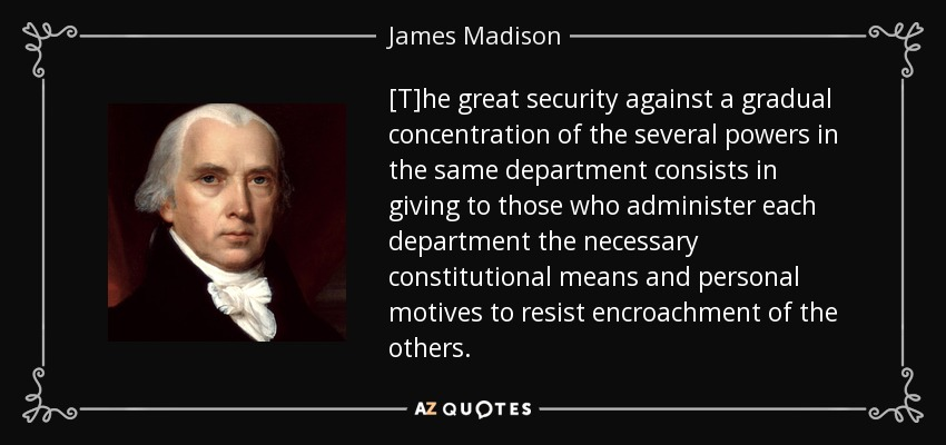 [T]he great security against a gradual concentration of the several powers in the same department consists in giving to those who administer each department the necessary constitutional means and personal motives to resist encroachment of the others. - James Madison