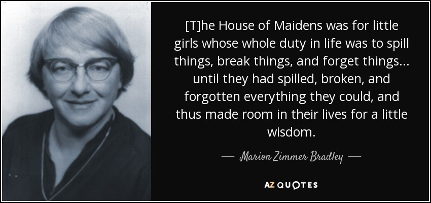 [T]he House of Maidens was for little girls whose whole duty in life was to spill things, break things, and forget things . . . until they had spilled, broken, and forgotten everything they could, and thus made room in their lives for a little wisdom. - Marion Zimmer Bradley