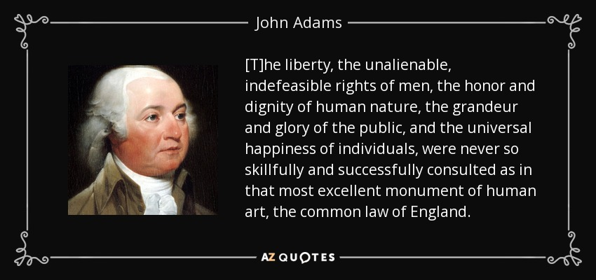 [T]he liberty, the unalienable, indefeasible rights of men, the honor and dignity of human nature, the grandeur and glory of the public, and the universal happiness of individuals, were never so skillfully and successfully consulted as in that most excellent monument of human art, the common law of England. - John Adams
