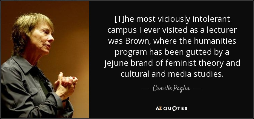 [T]he most viciously intolerant campus I ever visited as a lecturer was Brown, where the humanities program has been gutted by a jejune brand of feminist theory and cultural and media studies. - Camille Paglia