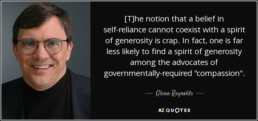 [T]he notion that a belief in self-reliance cannot coexist with a spirit of generosity is crap. In fact, one is far less likely to find a spirit of generosity among the advocates of governmentally-required