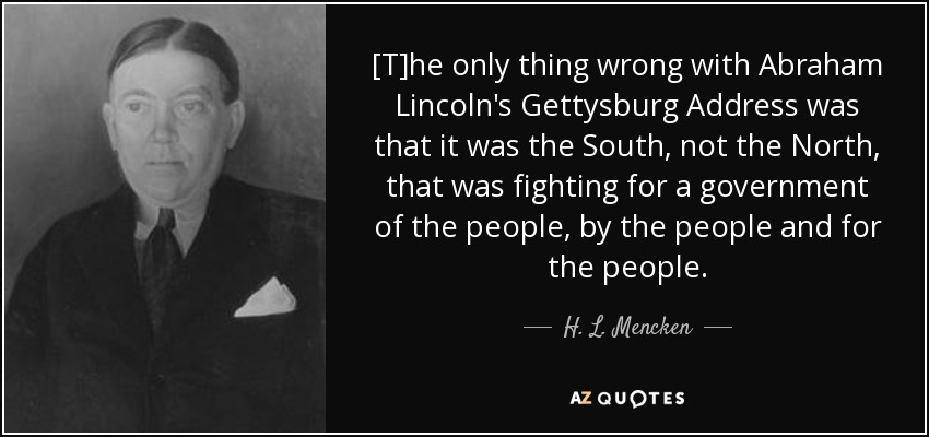 [T]he only thing wrong with Abraham Lincoln's Gettysburg Address was that it was the South, not the North, that was fighting for a government of the people, by the people and for the people. - H. L. Mencken