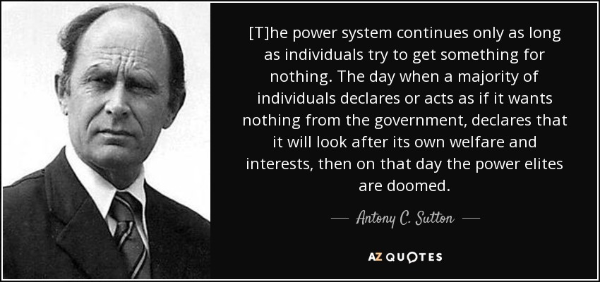 [T]he power system continues only as long as individuals try to get something for nothing. The day when a majority of individuals declares or acts as if it wants nothing from the government, declares that it will look after its own welfare and interests, then on that day the power elites are doomed. - Antony C. Sutton