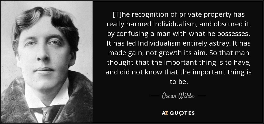 [T]he recognition of private property has really harmed Individualism, and obscured it, by confusing a man with what he possesses. It has led Individualism entirely astray. It has made gain, not growth its aim. So that man thought that the important thing is to have, and did not know that the important thing is to be. - Oscar Wilde