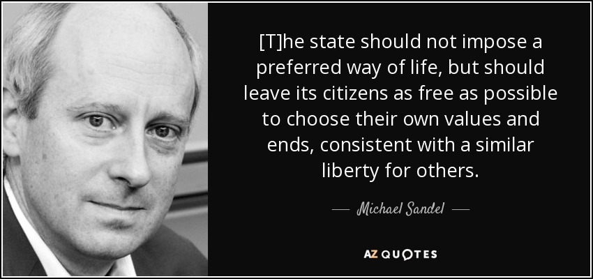 [T]he state should not impose a preferred way of life, but should leave its citizens as free as possible to choose their own values and ends, consistent with a similar liberty for others. - Michael Sandel
