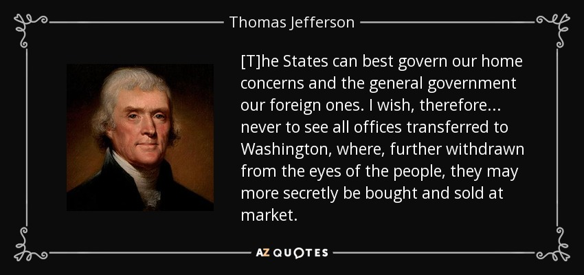 [T]he States can best govern our home concerns and the general government our foreign ones. I wish, therefore . . . never to see all offices transferred to Washington, where, further withdrawn from the eyes of the people, they may more secretly be bought and sold at market. - Thomas Jefferson