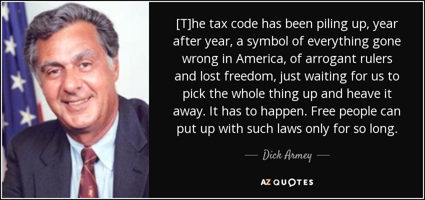[T]he tax code has been piling up, year after year, a symbol of everything gone wrong in America, of arrogant rulers and lost freedom, just waiting for us to pick the whole thing up and heave it away. It has to happen. Free people can put up with such laws only for so long. - Dick Armey