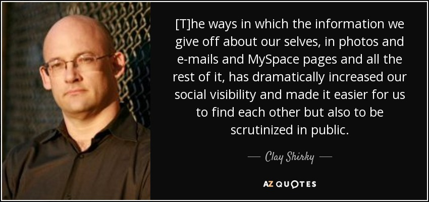[T]he ways in which the information we give off about our selves, in photos and e-mails and MySpace pages and all the rest of it, has dramatically increased our social visibility and made it easier for us to find each other but also to be scrutinized in public. - Clay Shirky