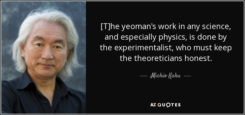 [T]he yeoman's work in any science, and especially physics, is done by the experimentalist, who must keep the theoreticians honest. - Michio Kaku
