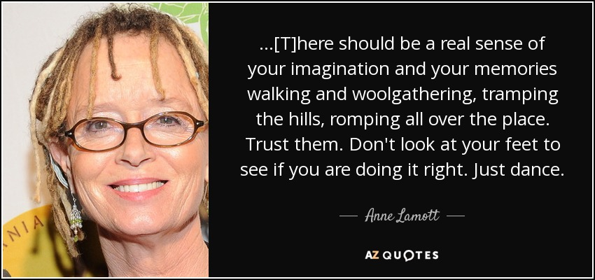 ...[T]here should be a real sense of your imagination and your memories walking and woolgathering, tramping the hills, romping all over the place. Trust them. Don't look at your feet to see if you are doing it right. Just dance. - Anne Lamott