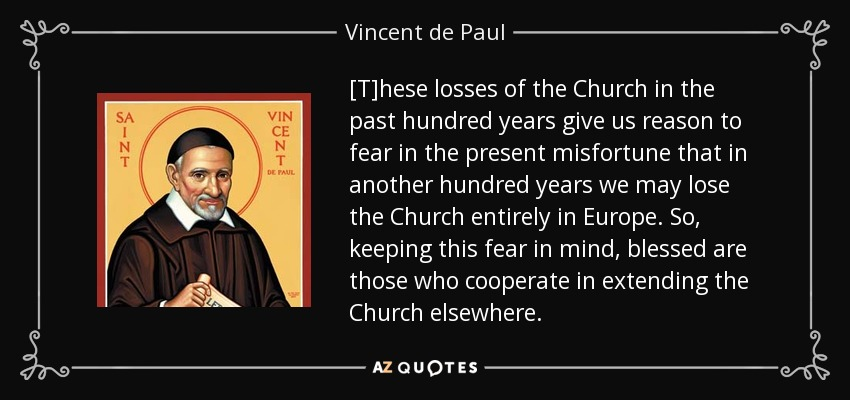 [T]hese losses of the Church in the past hundred years give us reason to fear in the present misfortune that in another hundred years we may lose the Church entirely in Europe. So, keeping this fear in mind, blessed are those who cooperate in extending the Church elsewhere. - Vincent de Paul