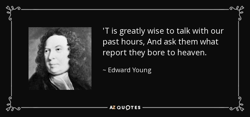 'T is greatly wise to talk with our past hours, And ask them what report they bore to heaven. - Edward Young