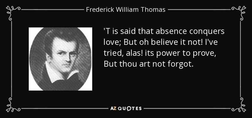 'T is said that absence conquers love; But oh believe it not! I've tried, alas! its power to prove, But thou art not forgot. - Frederick William Thomas