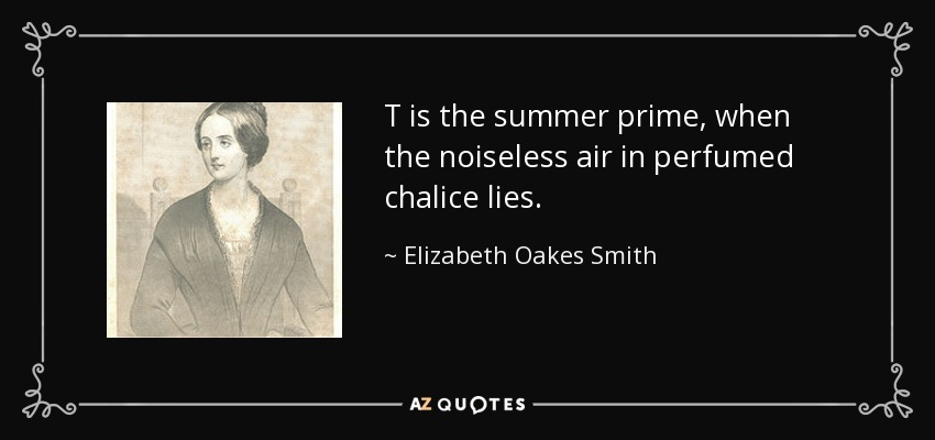 T is the summer prime, when the noiseless air in perfumed chalice lies. - Elizabeth Oakes Smith