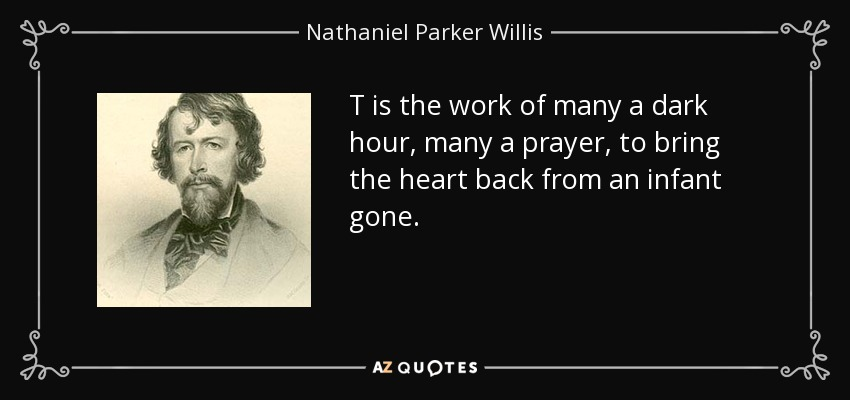 T is the work of many a dark hour, many a prayer, to bring the heart back from an infant gone. - Nathaniel Parker Willis