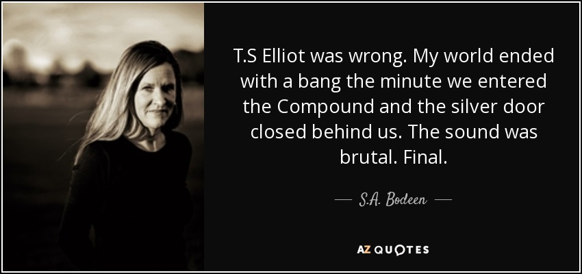 T.S Elliot was wrong. My world ended with a bang the minute we entered the Compound and the silver door closed behind us. The sound was brutal. Final. - S.A. Bodeen