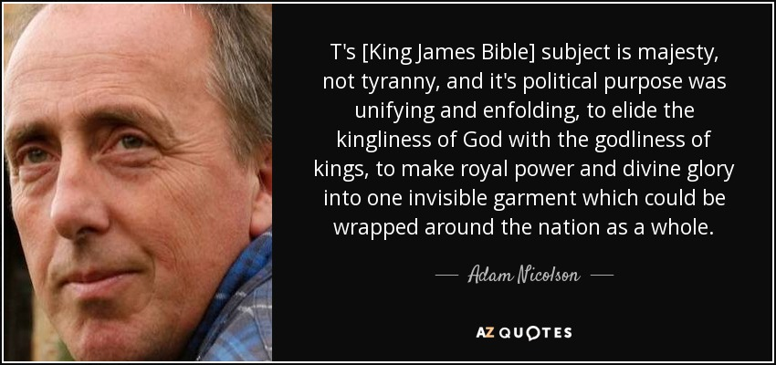 T's [King James Bible] subject is majesty, not tyranny, and it's political purpose was unifying and enfolding, to elide the kingliness of God with the godliness of kings, to make royal power and divine glory into one invisible garment which could be wrapped around the nation as a whole. - Adam Nicolson
